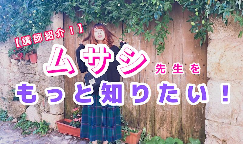 【講師紹介!】ムサシ先生をもっと知りたい!